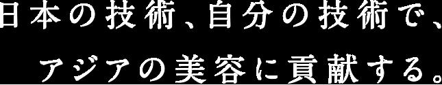 日本の技術、自分の技術で、世界の美容に貢献する。